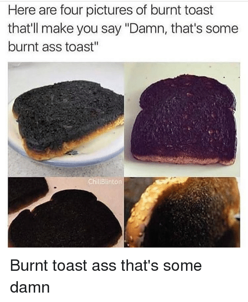 "Burnt Toast: Here are four pictures of burnt toast  that'll make you say ""Damn, that's some  burnt ass toast""  ChluBlinton Burnt toast ass that's some damn"