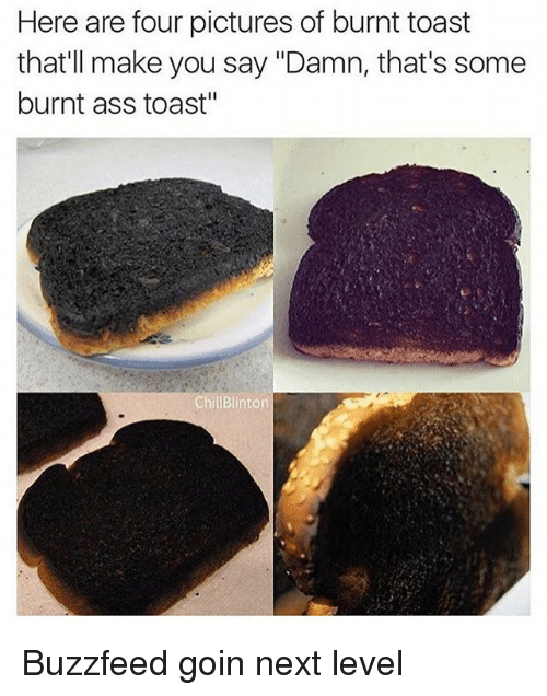 "Burnt Toast: Here are four pictures of burnt toast  that'll make you say ""Damn, that's some  burnt ass toast""  ChillBlinton Buzzfeed goin next level"