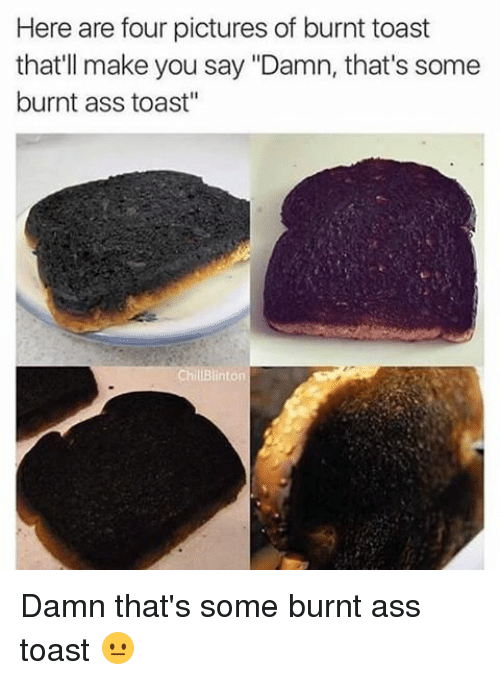 "Burnt Toast: Here are four pictures of burnt toast  that'll make you say ""Damn, that's some  burnt ass toast""  Chill Blinton Damn that's some burnt ass toast 😐"