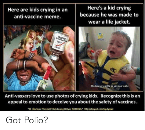 Crying, Life, and Love: Here are kids crying in an  anti-vaccine meme.  Here's a kid crying  because he was made to  wear a life jacket.  Anti-vaxxers love to use photos of crying kids. Recognizethis is an  appeal to emotion to deceive you about the safety of vaccines.  34 Hlarloeus Photos Ot Kids tosing it Over NOTHING http://tinyurt.com/pptymad Got Polio?