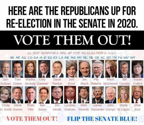 roberts: HERE ARE THE REPUBLICANS UP FOR  RE-ELECTION IN THE SENATE IN 2020  VOTE THEM OUT!  22 GOP SENATORS ARE UP FOR RE-ELECTION in 2020  AK AR AZ CO GA IA ID KS KY LA ME MS MT NC NE OK SC SD TN TX WV WY  etirin  Mitch  Dan Tom Martha Cory David Joni Jm Pat  Bill  Susan  Sullivan Cotton McSally Gardner Perdue Emst Risch Roberts McConnell Cassidy Collins  etir  Jim Lyndsey Mike Lamar John Shelly Mike  H. Smith Daines Tillis Sasse Inhofe Graham Rounds Alexander Cornyn M.Capito Enzi  Cindy Steve Thom Ben  VOTE THEM OUT!  FLIP THE SENATE BLUE!