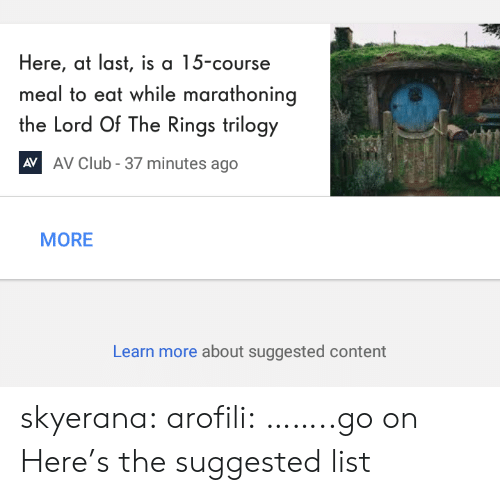The Lord of the Rings: Here, at last, is a 15-course  meal to eat while marathoning  the Lord Of The Rings trilogy  AV Club - 37 minutes ago  AV  MORE  Learn more about suggested content skyerana: arofili: ……..go on  Here's the suggested list