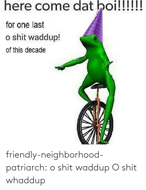 dat: here come dat boi!!!!!!  for one last  o shit waddup!  of this decade friendly-neighborhood-patriarch:  o shit waddup   O shit whaddup