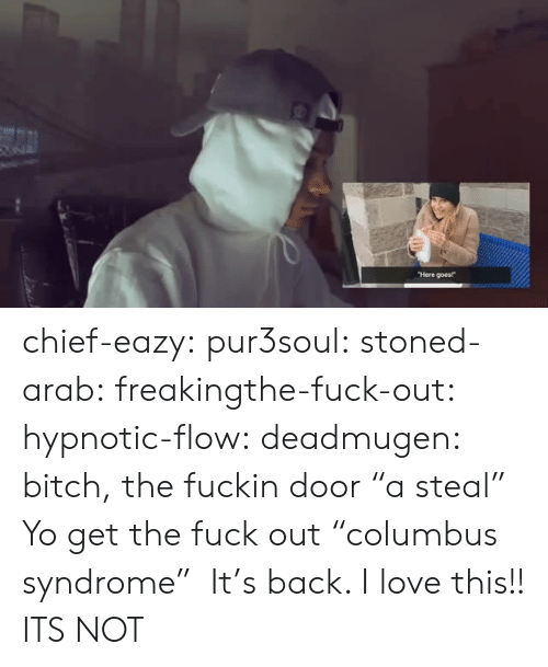 """Get The Fuck Out: Here goes! chief-eazy: pur3soul:   stoned-arab:   freakingthe-fuck-out:  hypnotic-flow:  deadmugen:  bitch, the fuckin door   """"a steal""""   Yo get the fuck out  """"columbus syndrome""""   It's back. I love this!!   ITS NOT"""