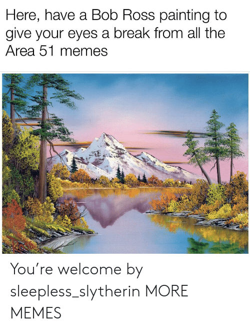 Dank, Memes, and Slytherin: Here, have a Bob Ross painting to  give your eyes a break from all the  Area 51 memes You're welcome by sleepless_slytherin MORE MEMES