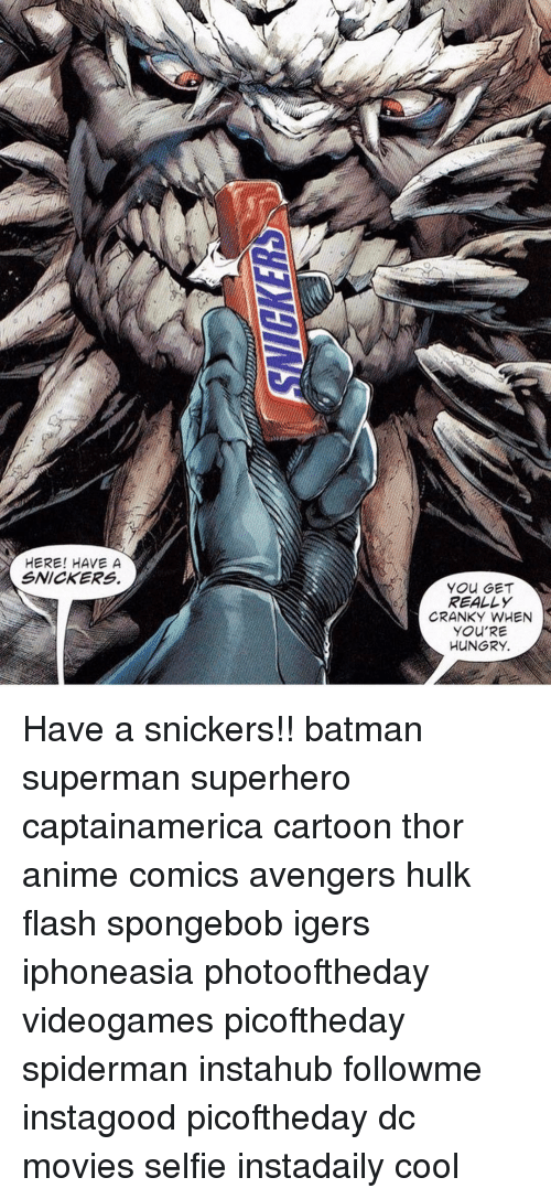 snicker: HERE! HAVE A  SNICKERS  YOU GET  REALLY  CRANKY WHEN  YOU'RE  HUNGRY. Have a snickers!! batman superman superhero captainamerica cartoon thor anime comics avengers hulk flash spongebob igers iphoneasia photooftheday videogames picoftheday spiderman instahub followme instagood picoftheday dc movies selfie instadaily cool