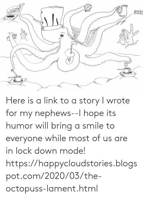 Blogspot: Here is a link to a story I wrote for my nephews--I hope its humor will bring a smile to everyone while most of us are in lock down mode! https://happycloudstories.blogspot.com/2020/03/the-octopuss-lament.html
