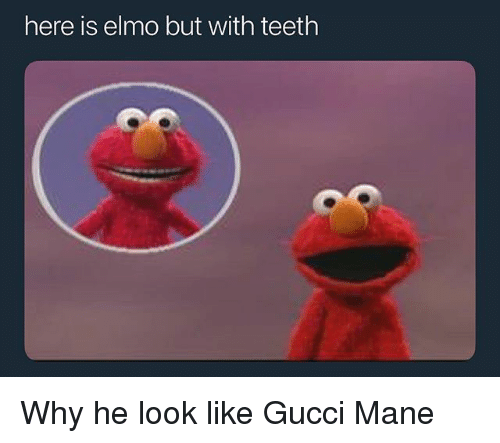 Gucci Mane: here is elmo but with teeth Why he look like Gucci Mane