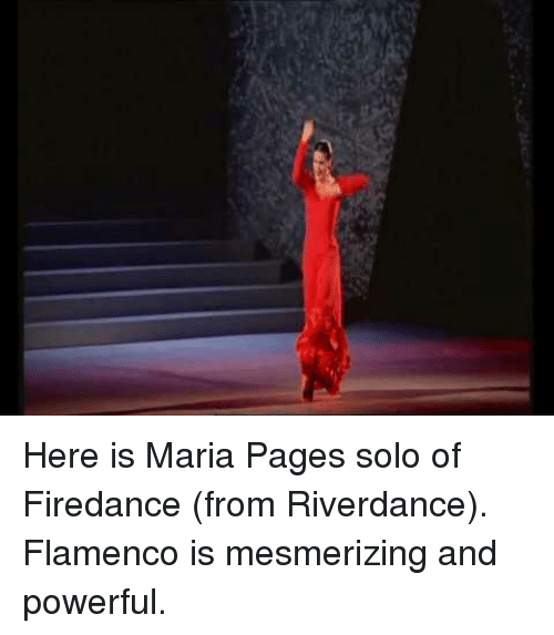 Powerful, Pages, and Flamenco: Here is Maria Pages solo of Firedance (from Riverdance). Flamenco is mesmerizing and powerful.