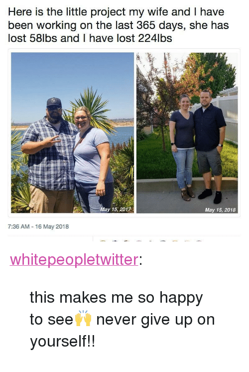 "Tumblr, Lost, and Blog: Here is the little project my wife and T have  been working on the last 365 days, she has  lost 58lbs and I have lost 224lbs  May 15, 2017  May 15, 2018  7:36 AM 16 May 2018 <p><a href=""https://whitepeopletwitter.tumblr.com/post/174043348406/this-makes-me-so-happy-to-see-never-give-up-on"" class=""tumblr_blog"">whitepeopletwitter</a>:</p><blockquote><p>this makes me so happy to see🙌 never give up on yourself!!</p></blockquote>"