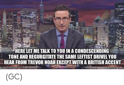 regurgitate: HERE LET ME TALK TO YOU IN A CONDESCENDING  TONE AND REGURGITATE THE SAME LEFTIST DRIVEL YOU  HEAR FROM TREVOR NOAH EXCEPT WITH A BRITISH ACCENT  imgfip.com (GC)