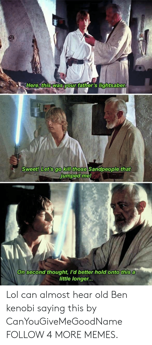Fathers Lightsaber: Here, this was your father's lightsaber  Sweet! Let's go kill those Sandpeople that  jumped me!  WAY  On second thought, I'd better hold onto this a  little longer... Lol can almost hear old Ben kenobi saying this by CanYouGiveMeGoodName FOLLOW 4 MORE MEMES.