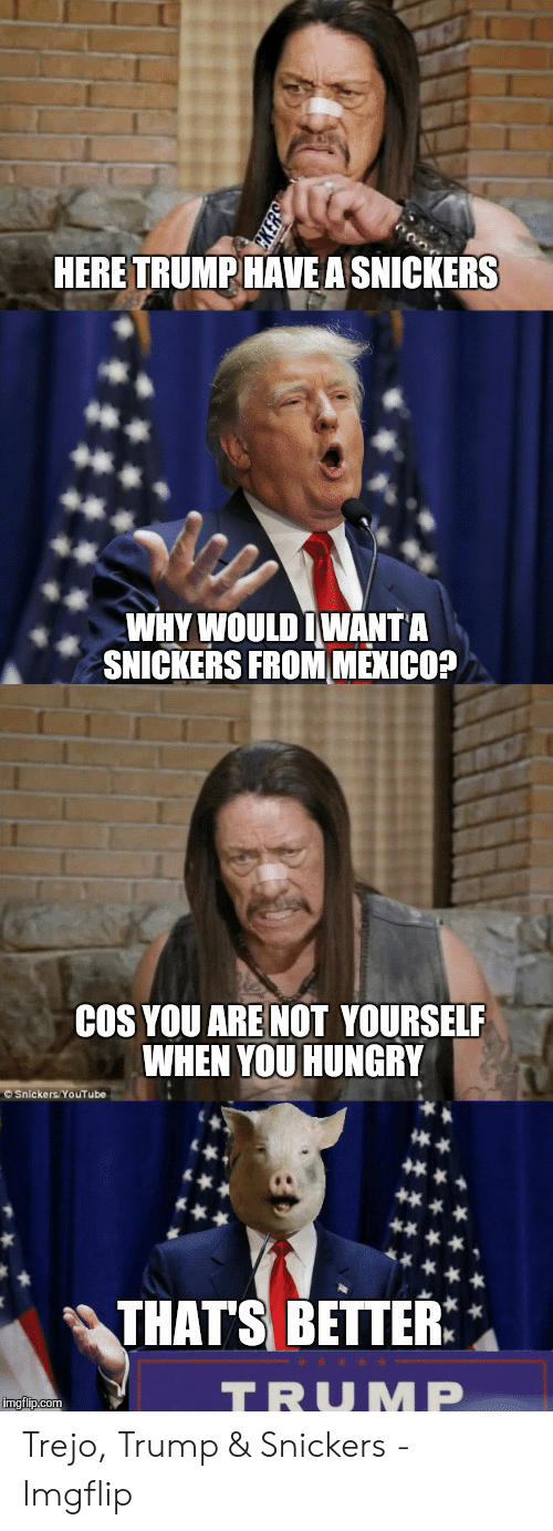 Snickers Meme: HERE TRUMP HAVE A SNICKERS  WHY WOULD IWANTA  SNICKERS FROM MEKICO?  COS YOU ARE NOT YOURSELF  WHEN YOU HUNGRY  © Snickers YoUTube  THAT'S BETTER  TRUMP  imgflip.com Trejo, Trump & Snickers - Imgflip