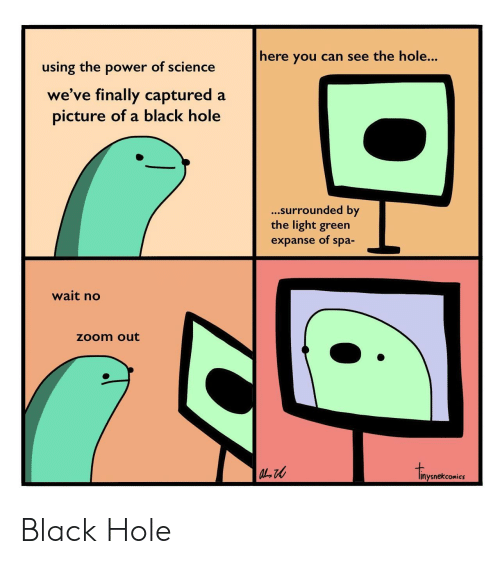 spa: here you can see the hole...  using the power of science  we've finally captured a  picture of a black hole  ...surrounded by  the light green  expanse of spa-  wait no  zoom out  inysnekcomics Black Hole