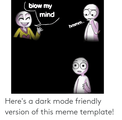 A: Here's a dark mode friendly version of this meme template!