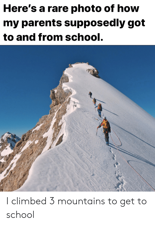 Heres A: Here's a rare photo of how  my parents supposedly got  to and from school. I climbed 3 mountains to get to school
