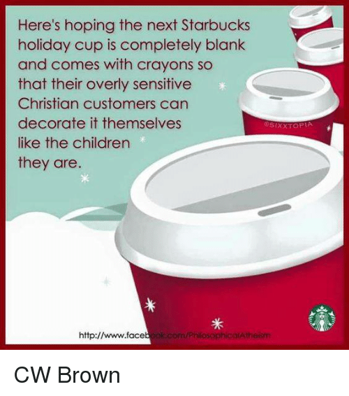 Overly Sensitive: Here's hoping the next Starbucks  holiday Cup is completely blank  and comes with crayons so  that their overly sensitive  Christian customers can  decorate it themselves  like the children  they are.  http://  ok.com/PhilosophicalAtheism CW Brown