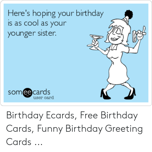 Birthday Ecards: Here's hoping your birthday  is as cool as your  younger sister.  somee cards  user card Birthday Ecards, Free Birthday Cards, Funny Birthday Greeting Cards ...