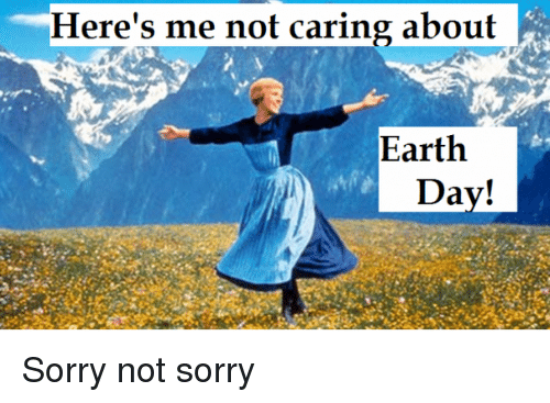 Heres Me Not Caring About Earth Day C Sorry Meme On