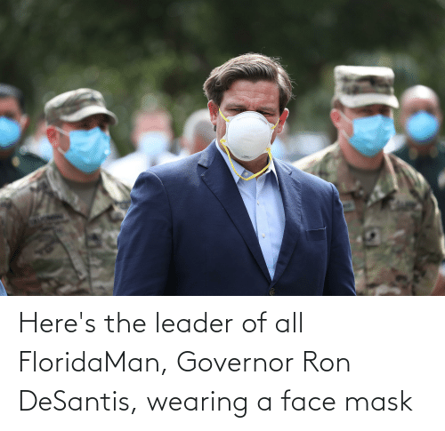 ron: Here's the leader of all FloridaMan, Governor Ron DeSantis, wearing a face mask