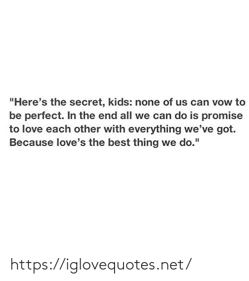 "in the end: ""Here's the secret, kids: none of us can vow to  be perfect. In the end all we can do is promise  to love each other with everything we've got.  Because love's the best thing we do."" https://iglovequotes.net/"
