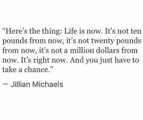 """Michaels: """"Here's the thing: Life is now. It's not ten  pounds from now, it's not twenty pounds  from now, it's not a million dollars from  now. It's right now. And you just have to  take a chance.""""  - Jillian Michaels"""