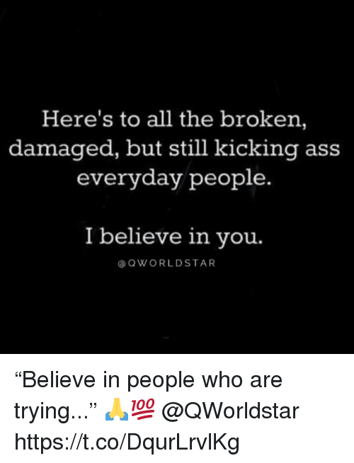 """Kicking Ass: Here's to all the broken,  damaged, but still kicking ass  everyday people.  I believe in vou.  @QWORLDSTAR """"Believe in people who are trying..."""" 🙏💯 @QWorldstar https://t.co/DqurLrvlKg"""