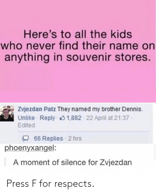 Dank, Kids, and April: Here's to all the kids  who never find their name on  anything in souvenir stores.  Zvjezdan Patz They named my brother Dennis.  Unlike Reply 1,882 22 April at 21:37  Edited  66 Replies 2 hrs  phoenyxangel:  A moment of silence for Zvjezdan Press F for respects.