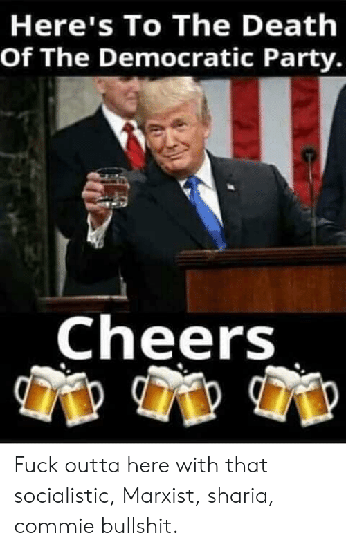 Party, Democratic Party, and Fuck: Here's To The Deathh  Of The Democratic Party.  Cheers Fuck outta here with that socialistic, Marxist, sharia, commie bullshit.
