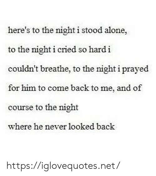 Stood: here's to the night i stood alone,  to the night i cried so hardi  couldn't breathe, to the night i prayed  for him to come back to me, and of  course to the night  where he never looked back https://iglovequotes.net/