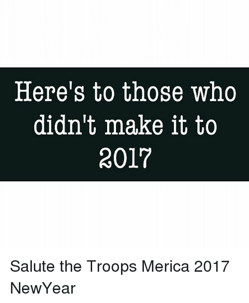 the troop: Here's to those who  didn't make it to  2017 Salute the Troops Merica 2017 NewYear