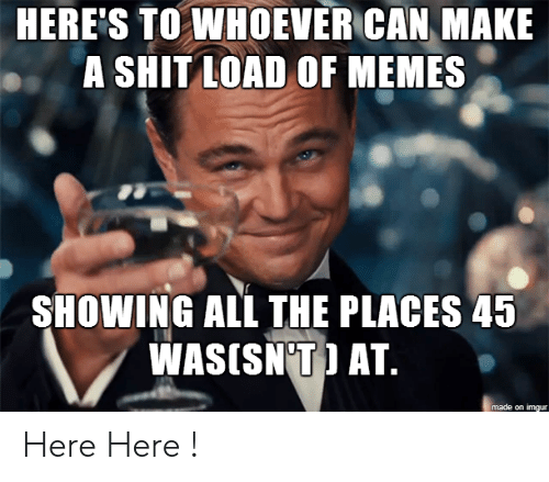 Shit Load: HERE'S TO WHOEVER CAN MAKE  A SHIT LOAD OF MEMES  SHOWING ALL THE PLACES 45  WASISN'T) AT.  made on imgur Here Here !