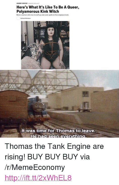 "thomas the tank engine: Here's What It's Like To Be A Queer,  Polyamorous Kink Witch  Moet a woman who ties hersolf up and casts spells to find empowerment  f1  It was time for Thomas to leave  He had seen everything <p>Thomas the Tank Engine are rising! BUY BUY BUY via /r/MemeEconomy <a href=""http://ift.tt/2xWhEL8"">http://ift.tt/2xWhEL8</a></p>"