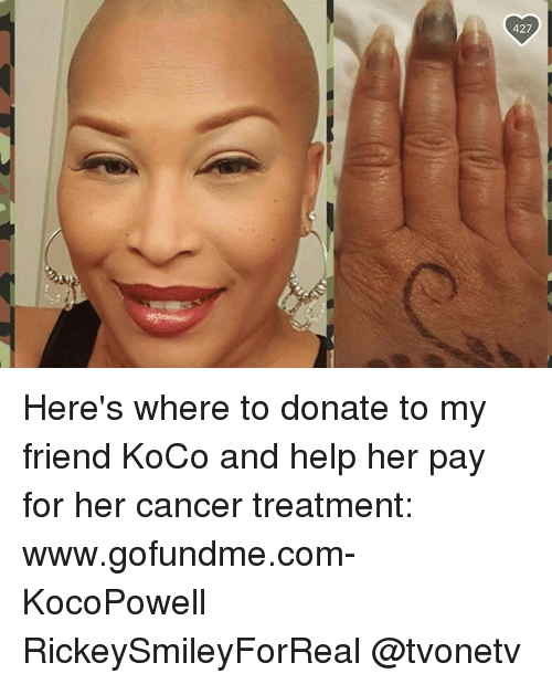 Memes, Cancer, and Help: Here's where to donate to my friend KoCo and help her pay for her cancer treatment: www.gofundme.com-KocoPowell RickeySmileyForReal @tvonetv