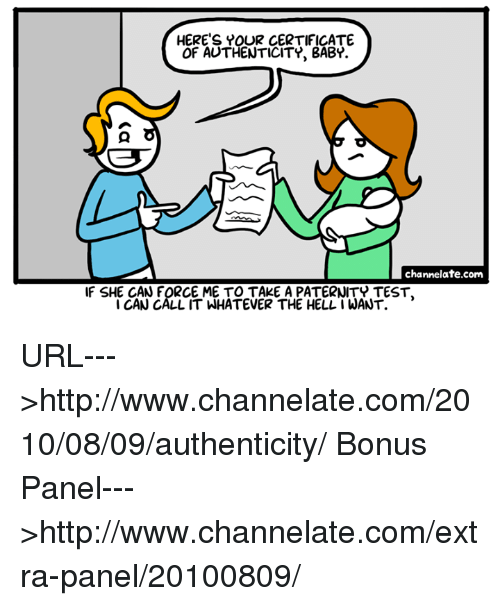 Paternity: HERE'S YOUR CERTIFICATE  OF AUTHENTICITY, BABY.  channelate.com  F SHE CAN FORCE ME TO TAKE A PATERNITY TEST,  CAN CALL IT WHATEVER THE HELL1 WANT. URL--->http://www.channelate.com/2010/08/09/authenticity/ Bonus Panel--->http://www.channelate.com/extra-panel/20100809/