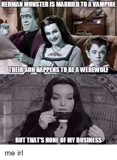 Business, Irl, and Me IRL: HERMAN MUNSTER IS MARRIEDTOAVAMPIRE  THEIR SON HAPPENS TO BEA WEREWOUF  BUTTHATS NONE OF MY BUSINESS me irl