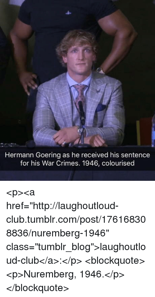 "Club, Tumblr, and Blog: Hermann Goering as he received his sentence  for his War Crimes. 1946, colourised <p><a href=""http://laughoutloud-club.tumblr.com/post/176168308836/nuremberg-1946"" class=""tumblr_blog"">laughoutloud-club</a>:</p>  <blockquote><p>Nuremberg, 1946.</p></blockquote>"