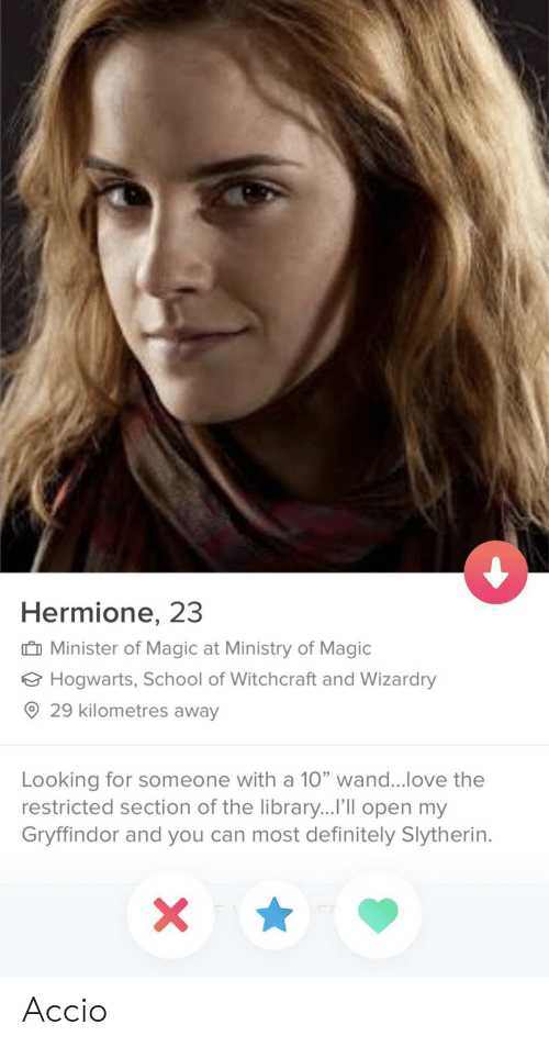 """Definitely, Gryffindor, and Hermione: Hermione, 23  Minister of Magic at Ministry of Magic  Hogwarts, School of Witchcraft and Wizardry  ® 29 kilometres away  Looking for someone with a 10"""" wand love the  restricted section of the library...I'lIl open my  Gryffindor and you can most definitely Slytherin. Accio"""