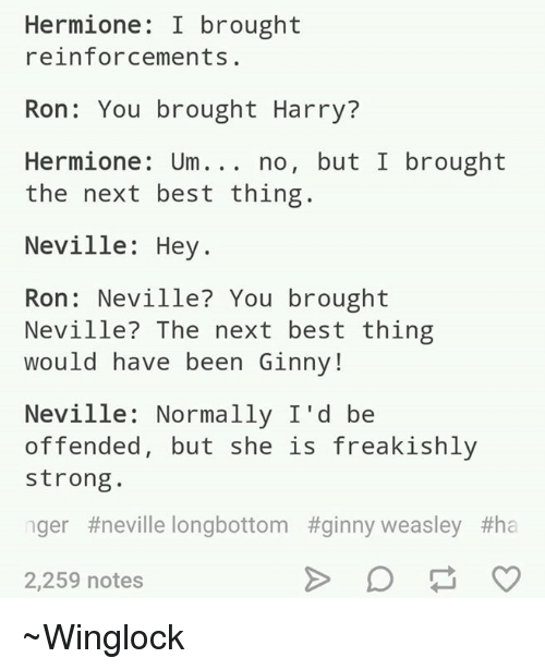 Neville Longbottomed: Hermione: I brought  reinforcements.  Ron: You brought Harry?  Hermione: Um no, but I brought  the next best thing.  Neville: Hey  Ron Neville? You brought  Neville? The next best thing  would have been Ginny  Neville: Normally I'd be  offended, but she is freakishly  strong  nger #neville longbottom #ginny weasley #ha  2,259 notes ~Winglock