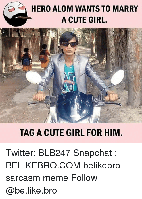 Sarcasmism: HERO ALOM WANTS TO MARRY  A CUTE GIRL.  K!  TAG A CUTE GIRL FOR HIM Twitter: BLB247 Snapchat : BELIKEBRO.COM belikebro sarcasm meme Follow @be.like.bro