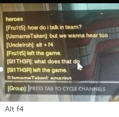 group: heroes  [Frutt5] how do i talk in team?  [UsmameTaken]: but we wanna hear too  [Unclelroh): alt + 14  [Fru1t5] left the game.  (S1 TH3R]: what does that do  [SII TH3R] left the game.  l lemamaTakenl amazinn  [Group): PRESS TAB TO CYCLE CHANNELS Alt f4
