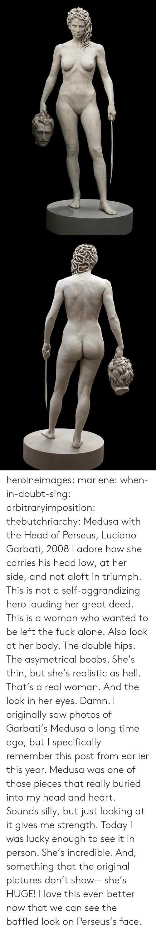 Long Time Ago: heroineimages:  marlene:  when-in-doubt-sing:  arbitraryimposition:  thebutchriarchy: Medusa with the Head of Perseus, Luciano Garbati, 2008 I adore how she carries his head low, at her side, and not aloft in triumph.  This is not a self-aggrandizing hero lauding her great deed. This is a woman who wanted to be left the fuck alone.   Also look at her body. The double hips. The asymetrical boobs. She's thin, but she's realistic as hell. That's a real woman.  And the look in her eyes. Damn.   I originally saw photos of Garbati's Medusa a long time ago, but I specifically remember this post from earlier this year. Medusa was one of those pieces that really buried into my head and heart. Sounds silly, but just looking at it gives me strength. Today I was lucky enough to see it in person. She's incredible. And, something that the original pictures don't show— she's HUGE!    I love this even better now that we can see the baffled look on Perseus's face.