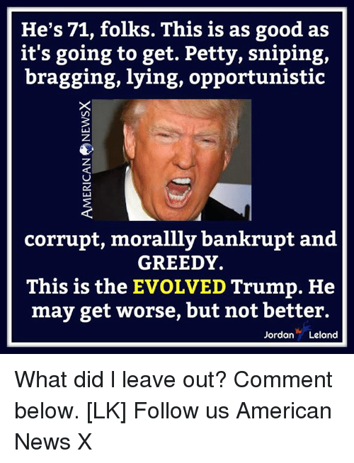 Memes, News, and Petty: He's 71, folks. This is as good as  it's going to get. Petty, sniping,  bragging, lying, opportunistic  corrupt, morallly bankrupt and  GREEDY.  This is the EVOLVED Trump. He  may get worse, but not better.  JordanLeland What did l leave out? Comment below. [LK] Follow us American News X