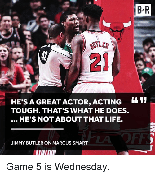 great actor: HE'S A GREAT ACTOR, ACTING  TOUGH THAT'S WHAT HE DOES.  HE'S NOT ABOUT THAT LIFE.  JIMMY BUTLER ON MARCUS SMART  BR Game 5 is Wednesday.