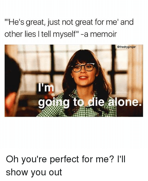 """me illness: """"He's great, just not great for me' and  other lies Itell myself"""" -a memoir  @thedryginger  rm  going to die alone. Oh you're perfect for me? I'll show you out"""