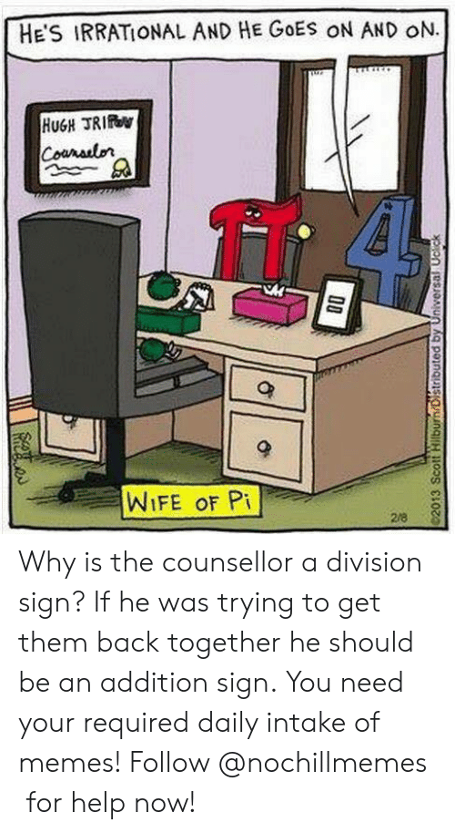 Memes, Help, and Wife: HE'S IRRATIONAL AND HE GOES ON AND oN.  HUGH TRIO  WIFE oF Pi Why is the counsellor a division sign? If he was trying to get them back together he should be an addition sign.You need your required daily intake of memes! Follow @nochillmemes for help now!