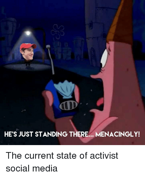 Funny, Social Media, and Media: HE'S JUST STANDING THERE.. MENACINGLY! The current state of activist social media