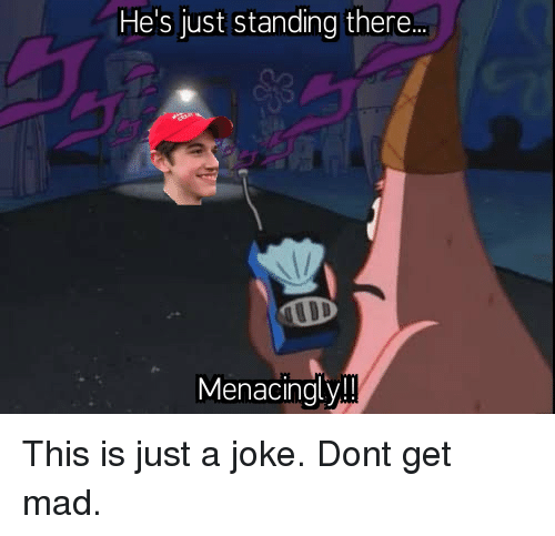 just a joke: He's just standing there.  Menacingly!! This is just a joke. Dont get mad.