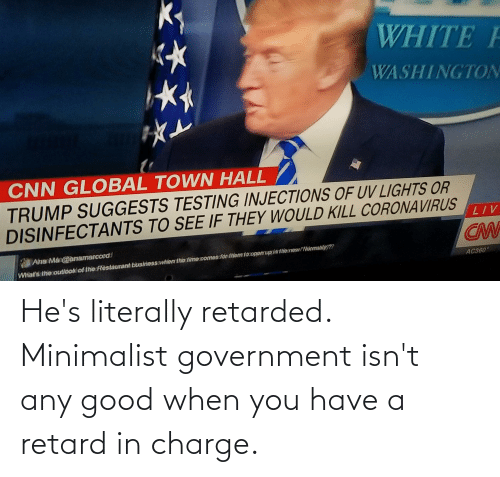 When You Have: He's literally retarded. Minimalist government isn't any good when you have a retard in charge.