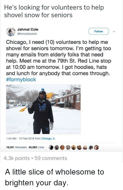 Chicago, Help, and Snow: He's looking for volunteers to help  shovel snow for seniors  Jahmal Cole  @formyblockchi  Follow  Chicago, I need (10) volunteers to help me  shovel for seniors tomorrow. I'm getting too  many emails from elderly folks that need  help. Meet me at the 79th St. Red Line stop  at 10:00 am tomorrow. I got hoodies, hats  and lunch for anybody that comes through.  #formyblock  Nr an  1:43 AM-10 Feb 2018 from Chicago, IL  16,041 Retweets 45,063 Likes  4.3k points 59 comments <p>A little slice of wholesome to brighten your day.</p>